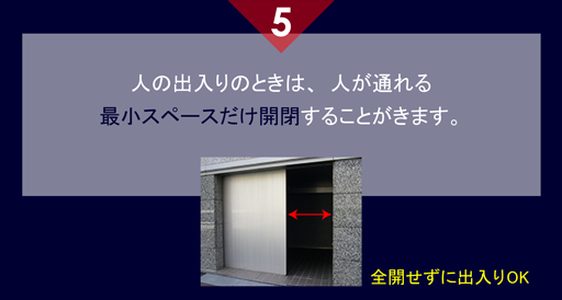 5 人の出入りのときは、人が通れる 最小スペースだけ開閉することがきます。 全開せずに出入りOK