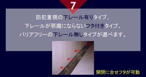 7 防犯重視の下レール有りタイプ、 下レールが邪魔にならないフタ付きタイプ、 バリアフリーの下レール無しタイプが選べます。 開閉に合せフタが可動